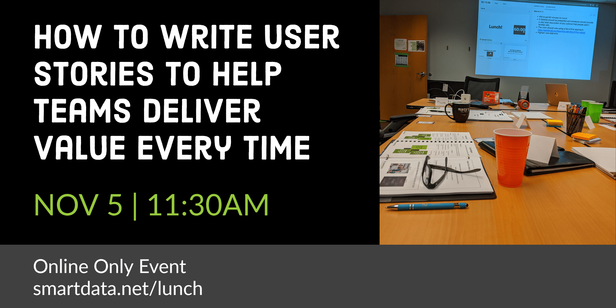How to Write User Stories to Help Teams Deliver Value Every Time Nov 5 11:30am Online Only Event